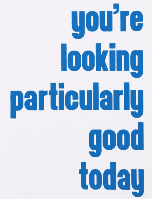 ... ADVICE LOVE QUOTE YOURE LOOKING PARTICULARLY GOOD TODAY SWEET WORDS