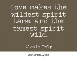... Love makes the wildest spirit tame, and the tamest spirit wild