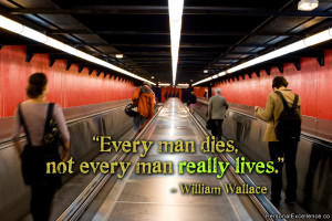 "Every man dies, not every man really lives."" ~ William Wallace"