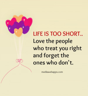 LIFE IS TOO SHORT.. Love the people who treat you right and forget ...
