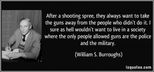 After a shooting spree, they always want to take the guns away from ...