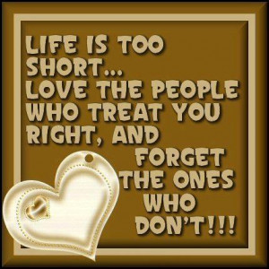 Life is too short... Love the people who treat you right, and forget ...