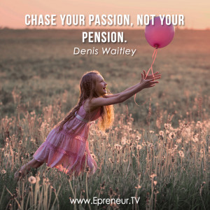 19. Chase your passion, not your pension. ~ Denis Waitley