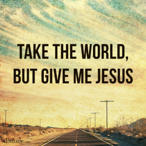 Take the world, but give me Jesus.