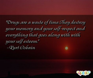 Drugs are a waste of time . They destroy your memory and your self ...