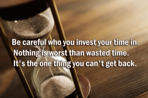 careful-who-you-invest-your-time-in.-Nothing-is-worst-than-wasted-time ...