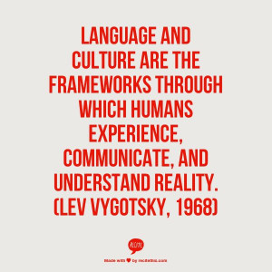Language and culture are the frameworks through which humans ...