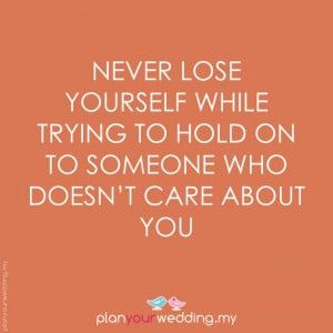 ... yourself while trying to hold on to someone who doesnt care about you