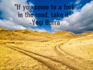 ... you come to a fork in the road, take it.