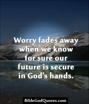 Worry Fades Away When We Know For Sure Our Future Is Secure In God's ...