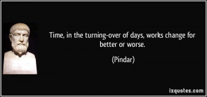Time, in the turning-over of days, works change for better or worse ...
