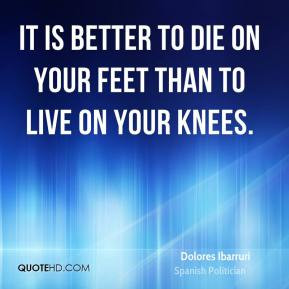 Dolores Ibarruri - It is better to die on your feet than to live on ...