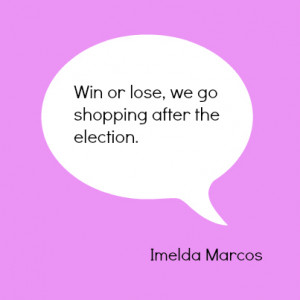 win or lose we go shopping after the election Imelda Marcos