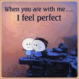 When you are with me....I feel perfect