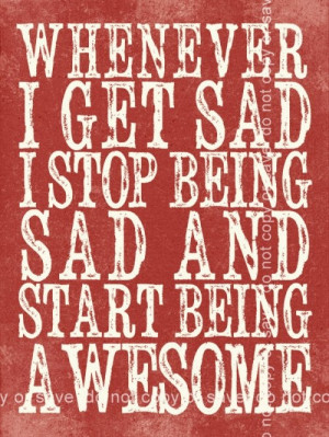 stop being sad and be awesome I think I need to do this more
