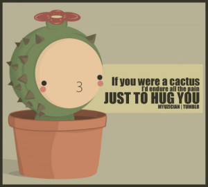 If you were a cactus, I'd endure all the pain just to hug you
