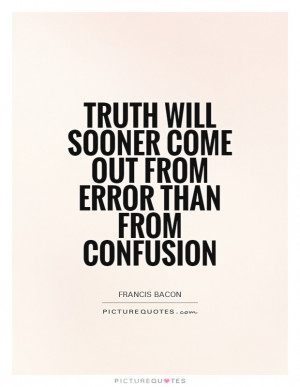 Truth will sooner come out from error than from confusion Picture ...