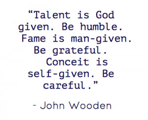 Talent is God given. Be humble. Fame is man-given. Be