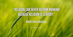 """Religion can never reform mankind because religion is slavery."""""""