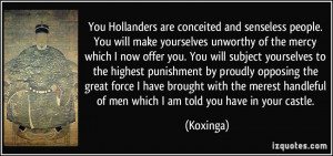 You Hollanders are conceited and senseless people. You will make ...