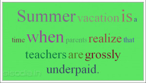 Summer vacation is a time when parents realize that teachers are ...