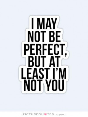 may not be perfect but at least i am not you Picture Quote #1