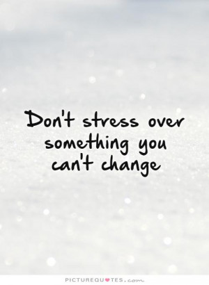 Don't stress over something you can't change Picture Quote #1
