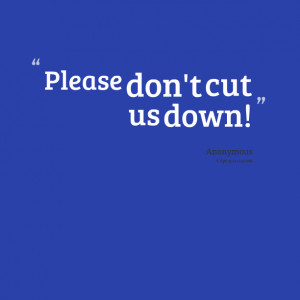Quotes Picture: please don't cut us down!