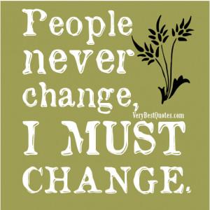 People never change, I MUST CHANGE.