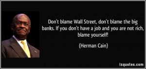 Don't blame Wall Street, don't blame the big banks. If you don't have ...