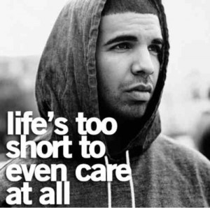 Lifes to short to even care at all. Drake quote