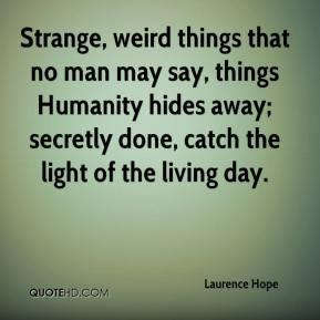 Strange, weird things that no man may say, things Humanity hides away ...