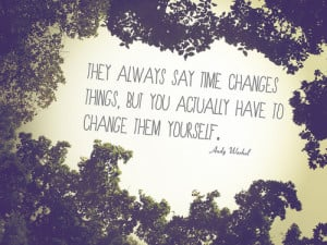 ... time changes things, but you actually have to change them yourself