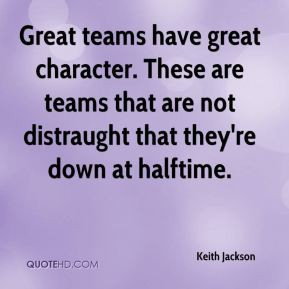 Keith Jackson - Great teams have great character. These are teams that ...
