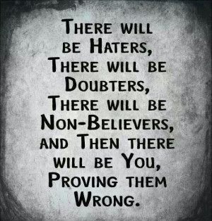 There you will be...proving them wrong.