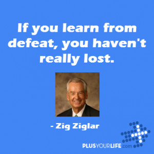 Zig Ziglar - If you learn from defeat, you haven't really lost.