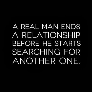 real man ends a relationship before he starts searching for another ...