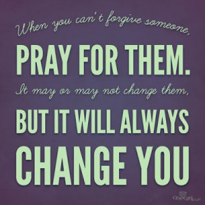 When you can't forgive someone, pray for them. It may or may not ...
