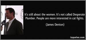It's still about the women. It's not called Desperate Plumber. People ...
