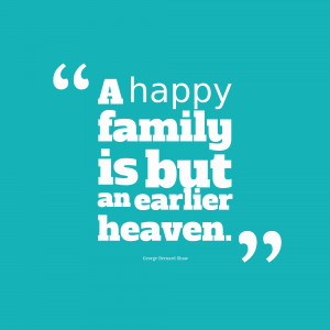 Happy Family Is But An Earlier Heaven ~ Family Quote