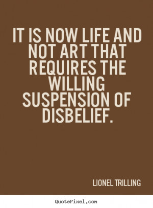 ... requires the willing suspension.. Lionel Trilling good life quotes