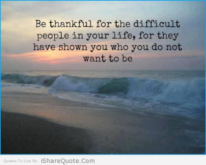 ... thankful for all the difficult people in your life and learn from them