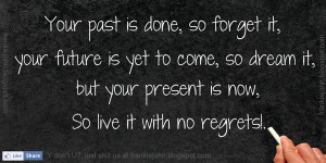 Your past is done, so forget it, your future is yet to come, so dream ...