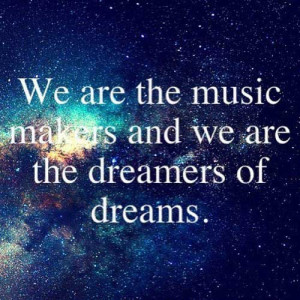 We are the music makers and we are the dreamers of dreams.