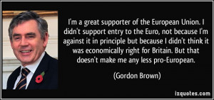 great supporter of the European Union. I didn't support entry to ...