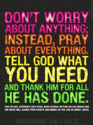 Don't worry about anything; Instead, pray about everything. Tell God ...