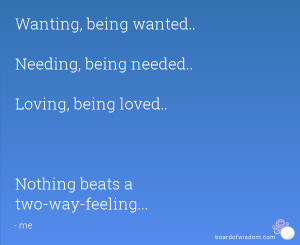 Wanting, being wanted.. Needing, being needed.. Loving, being loved ...