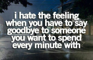 hate the feeling when you have to say goodbye to someone.