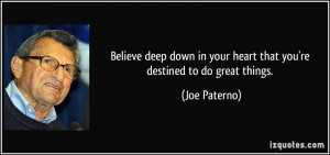 Believe deep down in your heart that you're destined to do great ...