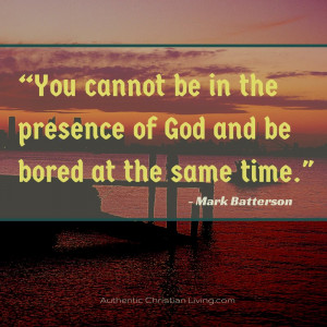 You cannot be in the presence of God and be bored at the same time ...